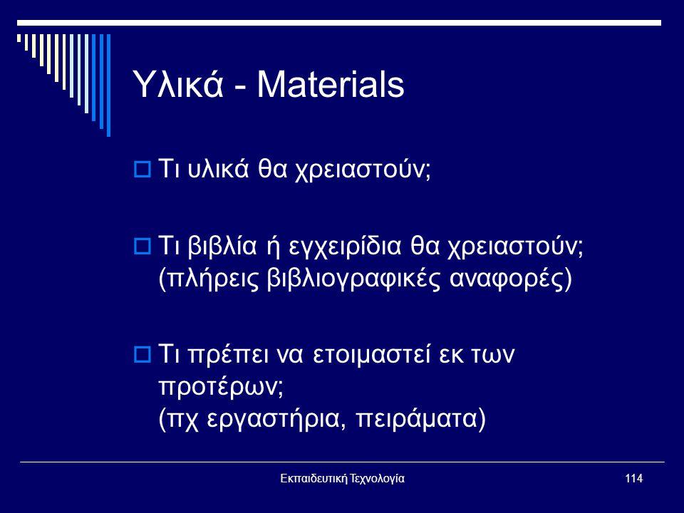 Εκπαιδευτική Τεχνολογία114 Υλικά - Materials  Τι υλικά θα χρειαστούν;  Τι βιβλία ή εγχειρίδια θα χρειαστούν; (πλήρεις βιβλιογραφικές αναφορές)  Τι πρέπει να ετοιμαστεί εκ των προτέρων; (πχ εργαστήρια, πειράματα)