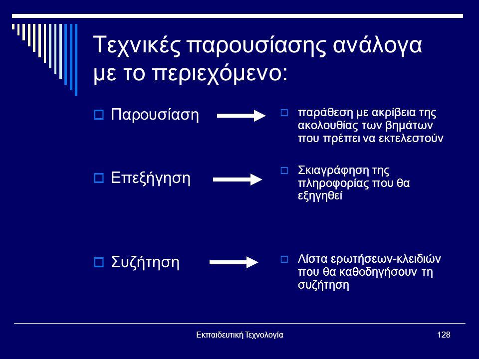 Εκπαιδευτική Τεχνολογία128 Τεχνικές παρουσίασης ανάλογα με το περιεχόμενο:  Παρουσίαση  Επεξήγηση  Συζήτηση  παράθεση με ακρίβεια της ακολουθίας των βημάτων που πρέπει να εκτελεστούν  Σκιαγράφηση της πληροφορίας που θα εξηγηθεί  Λίστα ερωτήσεων-κλειδιών που θα καθοδηγήσουν τη συζήτηση