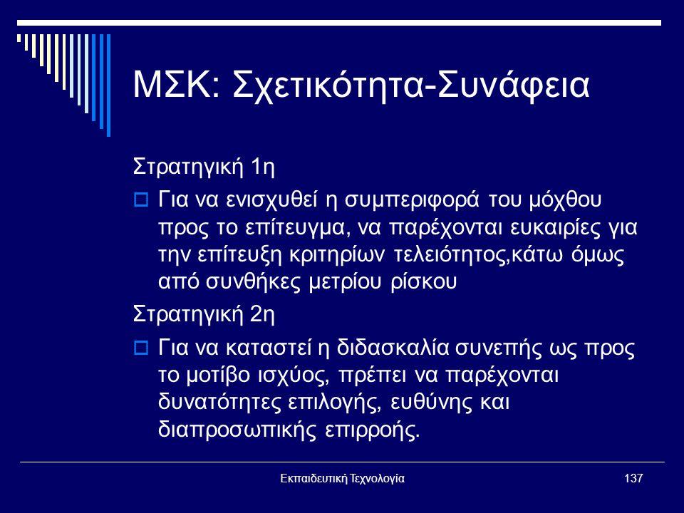 Εκπαιδευτική Τεχνολογία137 ΜΣΚ: Σχετικότητα-Συνάφεια Στρατηγική 1η  Για να ενισχυθεί η συμπεριφορά του μόχθου προς το επίτευγμα, να παρέχονται ευκαιρίες για την επίτευξη κριτηρίων τελειότητος,κάτω όμως από συνθήκες μετρίου ρίσκου Στρατηγική 2η  Για να καταστεί η διδασκαλία συνεπής ως προς το μοτίβο ισχύος, πρέπει να παρέχονται δυνατότητες επιλογής, ευθύνης και διαπροσωπικής επιρροής.