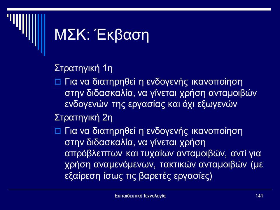 Εκπαιδευτική Τεχνολογία141 ΜΣΚ: Έκβαση Στρατηγική 1η  Για να διατηρηθεί η ενδογενής ικανοποίηση στην διδασκαλία, να γίνεται χρήση ανταμοιβών ενδογενών της εργασίας και όχι εξωγενών Στρατηγική 2η  Για να διατηρηθεί η ενδογενής ικανοποίηση στην διδασκαλία, να γίνεται χρήση απρόβλεπτων και τυχαίων ανταμοιβών, αντί για χρήση αναμενόμενων, τακτικών ανταμοιβών (με εξαίρεση ίσως τις βαρετές εργασίες)