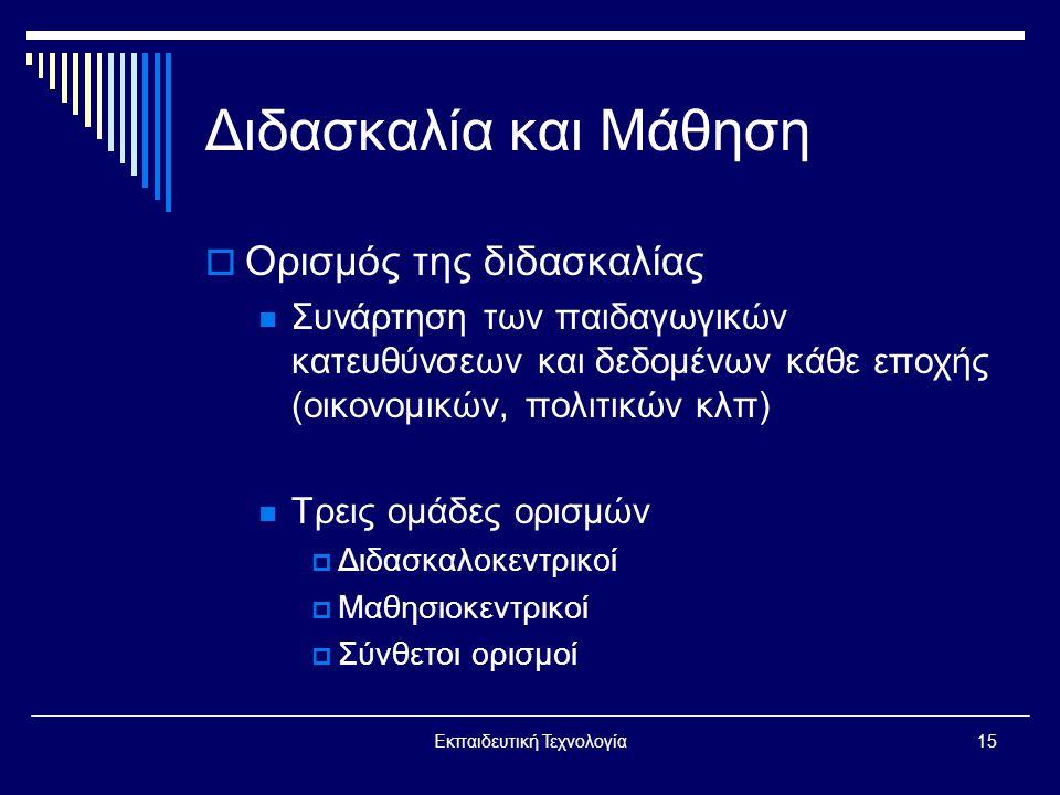 Εκπαιδευτική Τεχνολογία15 Διδασκαλία και Μάθηση  Ορισμός της διδασκαλίας  Συνάρτηση των παιδαγωγικών κατευθύνσεων και δεδομένων κάθε εποχής (οικονομικών, πολιτικών κλπ)  Τρεις ομάδες ορισμών  Διδασκαλοκεντρικοί  Μαθησιοκεντρικοί  Σύνθετοι ορισμοί