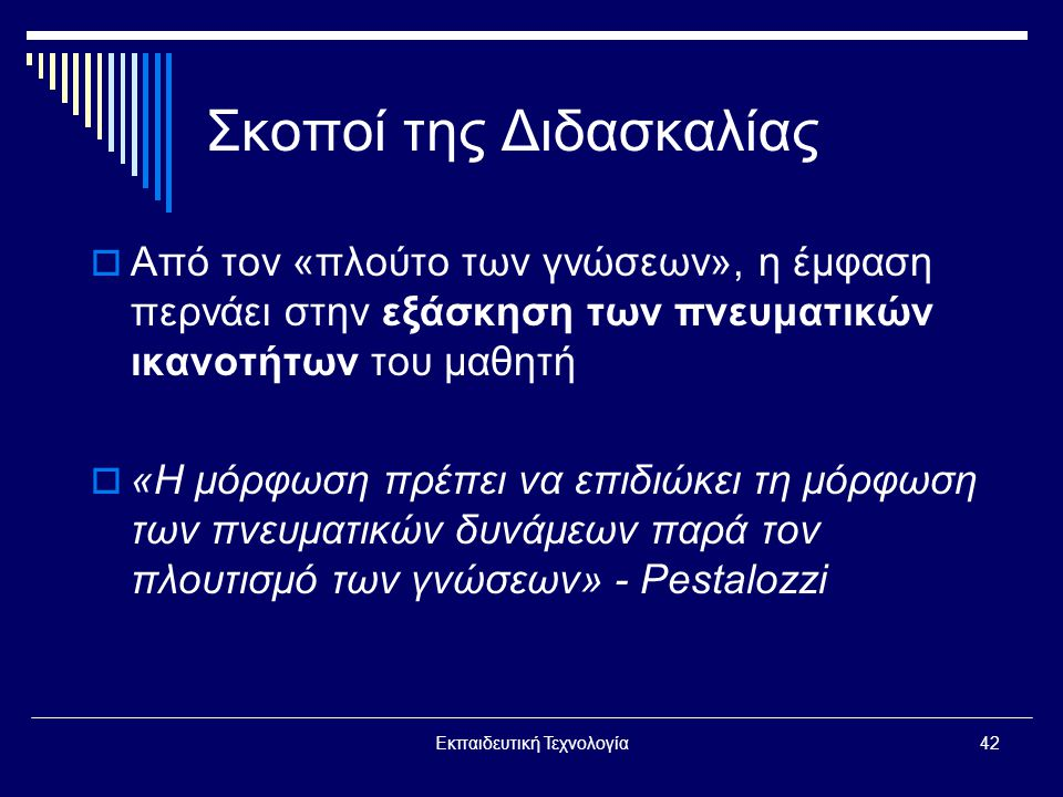 Εκπαιδευτική Τεχνολογία42 Σκοποί της Διδασκαλίας  Από τον «πλούτο των γνώσεων», η έμφαση περνάει στην εξάσκηση των πνευματικών ικανοτήτων του μαθητή  «Η μόρφωση πρέπει να επιδιώκει τη μόρφωση των πνευματικών δυνάμεων παρά τον πλουτισμό των γνώσεων» - Pestalozzi