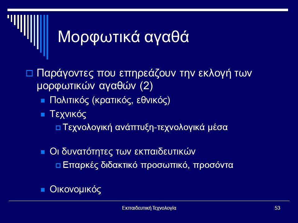Εκπαιδευτική Τεχνολογία53 Μορφωτικά αγαθά  Παράγοντες που επηρεάζουν την εκλογή των μορφωτικών αγαθών (2)  Πολιτικός (κρατικός, εθνικός)  Τεχνικός  Τεχνολογική ανάπτυξη-τεχνολογικά μέσα  Οι δυνατότητες των εκπαιδευτικών  Επαρκές διδακτικό προσωπικό, προσόντα  Οικονομικός
