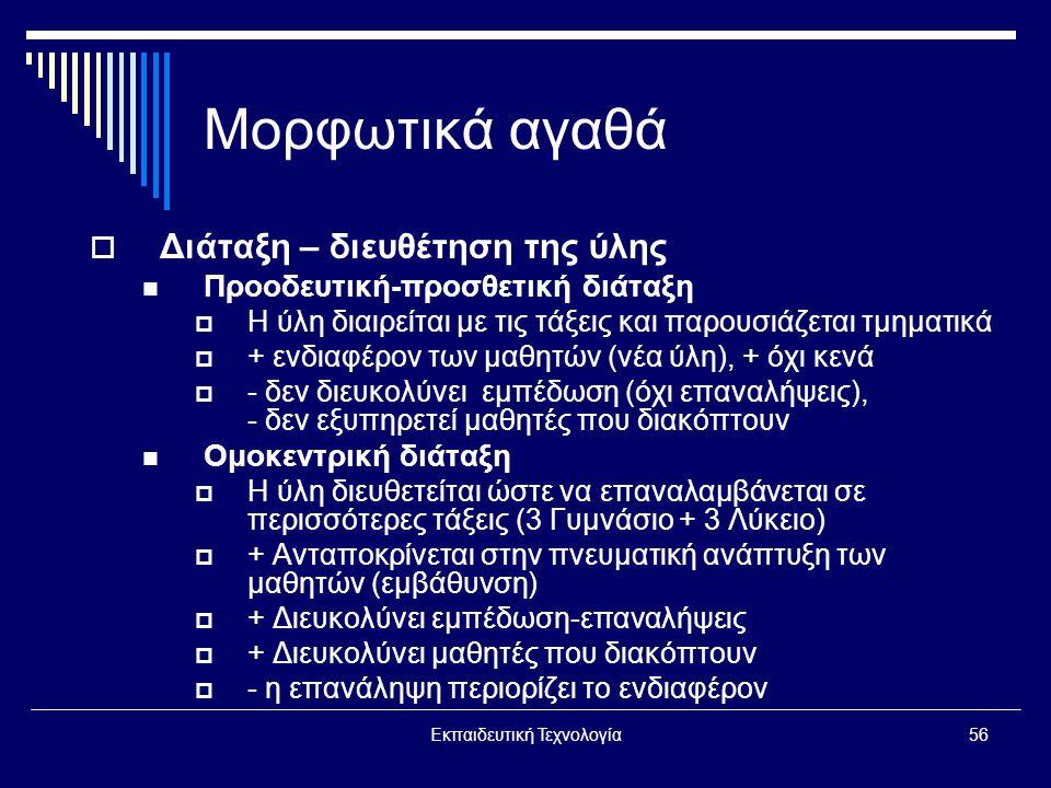 Εκπαιδευτική Τεχνολογία56 Μορφωτικά αγαθά  Διάταξη – διευθέτηση της ύλης  Προοδευτική-προσθετική διάταξη  Η ύλη διαιρείται με τις τάξεις και παρουσιάζεται τμηματικά  + ενδιαφέρον των μαθητών (νέα ύλη), + όχι κενά  - δεν διευκολύνει εμπέδωση (όχι επαναλήψεις), - δεν εξυπηρετεί μαθητές που διακόπτουν  Ομοκεντρική διάταξη  Η ύλη διευθετείται ώστε να επαναλαμβάνεται σε περισσότερες τάξεις (3 Γυμνάσιο + 3 Λύκειο)  + Ανταποκρίνεται στην πνευματική ανάπτυξη των μαθητών (εμβάθυνση)  + Διευκολύνει εμπέδωση-επαναλήψεις  + Διευκολύνει μαθητές που διακόπτουν  - η επανάληψη περιορίζει το ενδιαφέρον