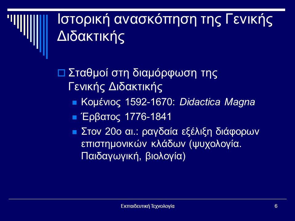 Εκπαιδευτική Τεχνολογία6 Ιστορική ανασκόπηση της Γενικής Διδακτικής  Σταθμοί στη διαμόρφωση της Γενικής Διδακτικής  Κομένιος 1592-1670: Didactica Magna  Έρβατος 1776-1841  Στον 20ο αι.: ραγδαία εξέλιξη διάφορων επιστημονικών κλάδων (ψυχολογία.
