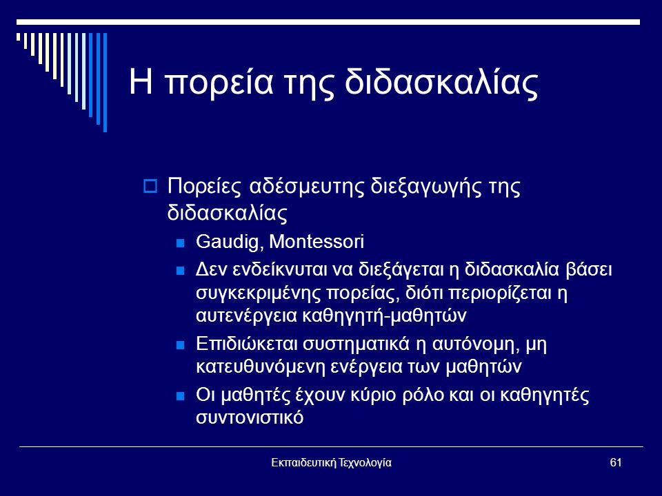 Εκπαιδευτική Τεχνολογία61 Η πορεία της διδασκαλίας  Πορείες αδέσμευτης διεξαγωγής της διδασκαλίας  Gaudig, Montessori  Δεν ενδείκνυται να διεξάγεται η διδασκαλία βάσει συγκεκριμένης πορείας, διότι περιορίζεται η αυτενέργεια καθηγητή-μαθητών  Επιδιώκεται συστηματικά η αυτόνομη, μη κατευθυνόμενη ενέργεια των μαθητών  Οι μαθητές έχουν κύριο ρόλο και οι καθηγητές συντονιστικό