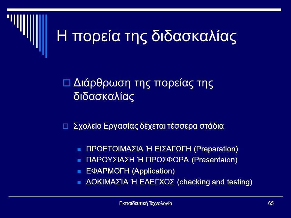Εκπαιδευτική Τεχνολογία65 Η πορεία της διδασκαλίας  Διάρθρωση της πορείας της διδασκαλίας  Σχολείο Εργασίας δέχεται τέσσερα στάδια  ΠΡΟΕΤΟΙΜΑΣΙΑ Ή ΕΙΣΑΓΩΓΗ (Preparation)  ΠΑΡΟΥΣΙΑΣΗ Ή ΠΡΟΣΦΟΡΑ (Presentaion)  ΕΦΑΡΜΟΓΗ (Application)  ΔΟΚΙΜΑΣΊΑ Ή ΕΛΕΓΧΟΣ (checking and testing)