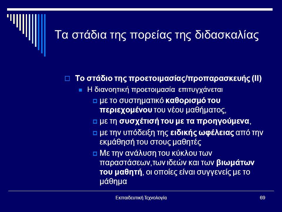 Εκπαιδευτική Τεχνολογία69 Τα στάδια της πορείας της διδασκαλίας  Το στάδιο της προετοιμασίας/προπαρασκευής (ΙΙ)  Η διανοητική προετοιμασία επιτυγχάνεται  με το συστηματικό καθορισμό του περιεχομένου του νέου μαθήματος,  με τη συσχέτισή του με τα προηγούμενα,  με την υπόδειξη της ειδικής ωφέλειας από την εκμάθησή του στους μαθητές  Με την ανάλυση του κύκλου των παραστάσεων,των ιδεών και των βιωμάτων του μαθητή, οι οποίες είναι συγγενείς με το μάθημα