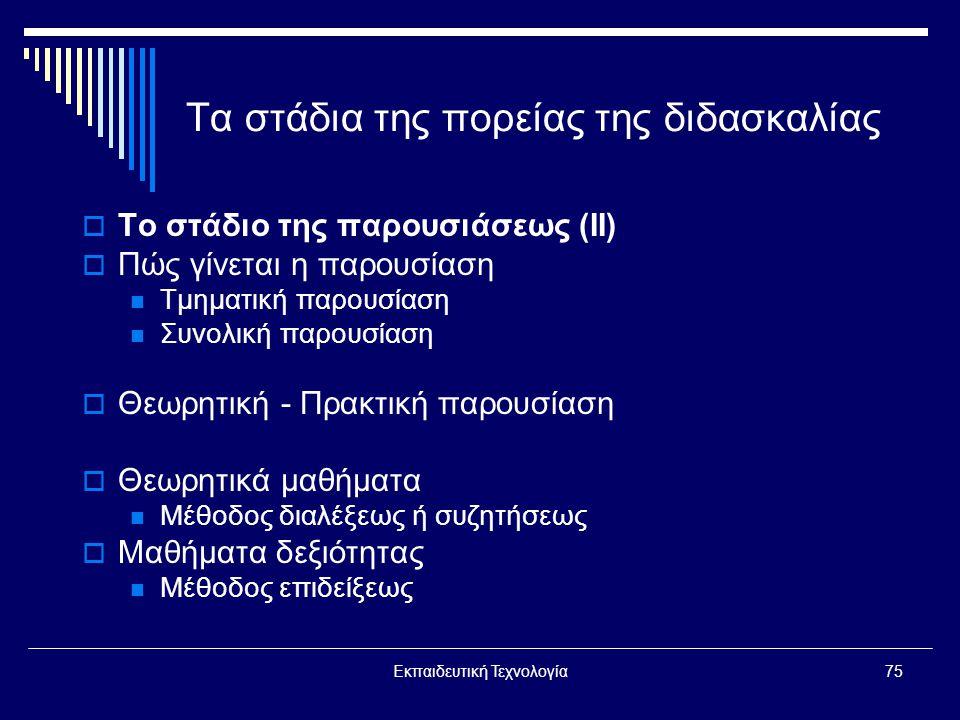 Εκπαιδευτική Τεχνολογία75 Τα στάδια της πορείας της διδασκαλίας  Το στάδιο της παρουσιάσεως (ΙΙ)  Πώς γίνεται η παρουσίαση  Τμηματική παρουσίαση  Συνολική παρουσίαση  Θεωρητική - Πρακτική παρουσίαση  Θεωρητικά μαθήματα  Μέθοδος διαλέξεως ή συζητήσεως  Μαθήματα δεξιότητας  Μέθοδος επιδείξεως