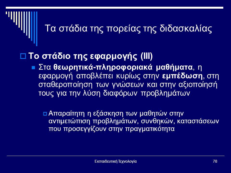 Εκπαιδευτική Τεχνολογία78 Τα στάδια της πορείας της διδασκαλίας  Το στάδιο της εφαρμογής (ΙΙΙ)  Στα θεωρητικά-πληροφοριακά μαθήματα, η εφαρμογή αποβλέπει κυρίως στην εμπέδωση, στη σταθεροποίηση των γνώσεων και στην αξιοποίησή τους για την λύση διαφόρων προβλημάτων  Απαραίτητη η εξάσκηση των μαθητών στην αντιμετώπιση προβλημάτων, συνθηκών, καταστάσεων που προσεγγίζουν στην πραγματικότητα
