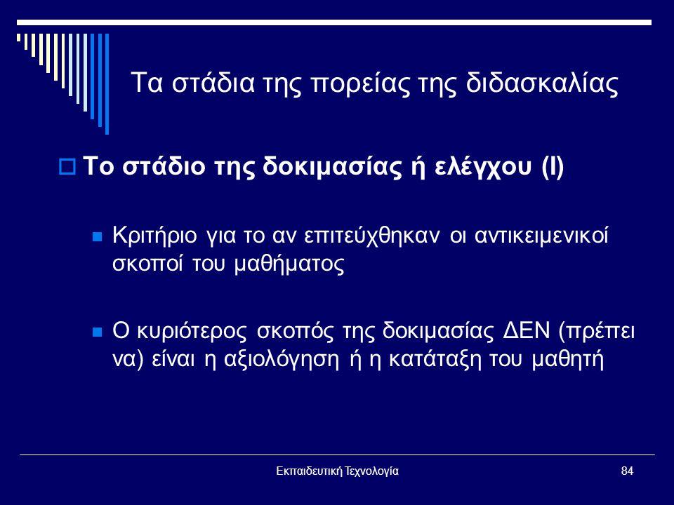 Εκπαιδευτική Τεχνολογία84 Τα στάδια της πορείας της διδασκαλίας  Το στάδιο της δοκιμασίας ή ελέγχου (Ι)  Κριτήριο για το αν επιτεύχθηκαν οι αντικειμενικοί σκοποί του μαθήματος  Ο κυριότερος σκοπός της δοκιμασίας ΔΕΝ (πρέπει να) είναι η αξιολόγηση ή η κατάταξη του μαθητή