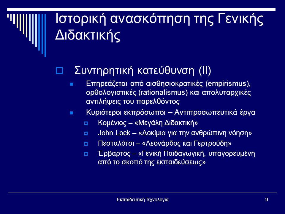 Εκπαιδευτική Τεχνολογία9 Ιστορική ανασκόπηση της Γενικής Διδακτικής  Συντηρητική κατεύθυνση (ΙΙ)  Επηρεάζεται από αισθησιοκρατικές (empirismus), ορθολογιστικές (rationalismus) και απολυταρχικές αντιλήψεις του παρελθόντος  Κυριότεροι εκπρόσωποι – Αντιπροσωπευτικά έργα  Κομένιος – «Μεγάλη Διδακτική»  John Lock – «Δοκίμιο για την ανθρώπινη νόηση»  Πεσταλότσι – «Λεονάρδος και Γερτρούδη»  Έρβαρτος – «Γενική Παιδαγωγική, υπαγορευμένη από το σκοπό της εκπαιδεύσεως»