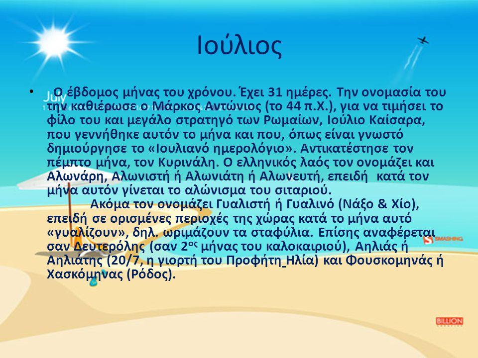 Ιούλιος • Ο έβδομος μήνας του χρόνου. Έχει 31 ημέρες. Την ονομασία του την καθιέρωσε ο Μάρκος Αντώνιος (το 44 π.Χ.), για να τιμήσει το φίλο του και με
