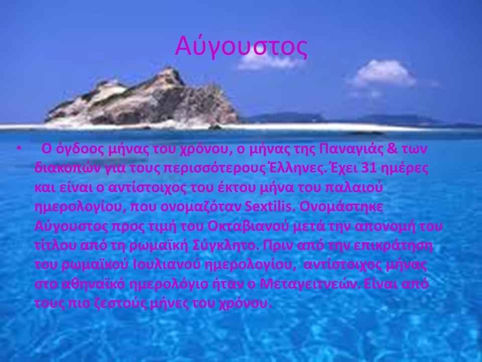Αύγουστος • Ο όγδοος μήνας του χρόνου, ο μήνας της Παναγιάς & των διακοπών για τους περισσότερους Έλληνες. Έχει 31 ημέρες και είναι ο αντίστοιχος του