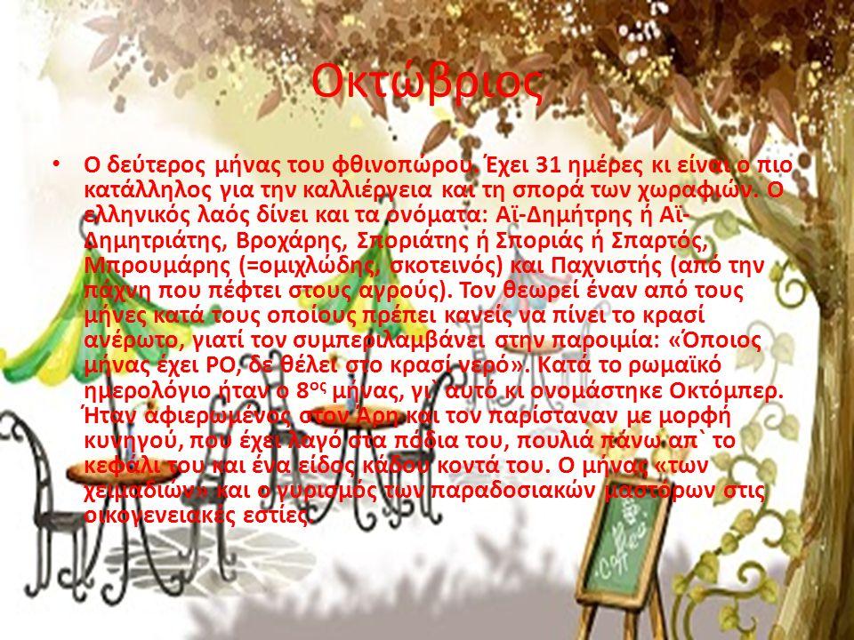 Οκτώβριος • Ο δεύτερος μήνας του φθινοπώρου. Έχει 31 ημέρες κι είναι ο πιο κατάλληλος για την καλλιέργεια και τη σπορά των χωραφιών. Ο ελληνικός λαός