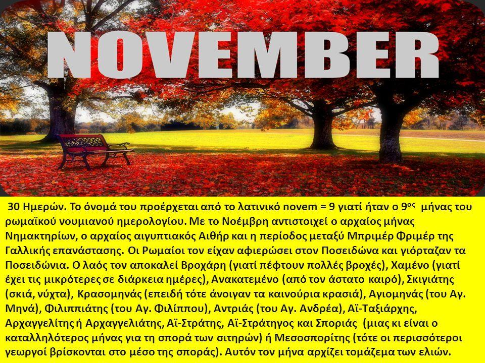 30 Ημερών. Το όνομά του προέρχεται από το λατινικό novem = 9 γιατί ήταν ο 9 ος μήνας του ρωμαϊκού νουμιανού ημερολογίου. Με το Νοέμβρη αντιστοιχεί ο α