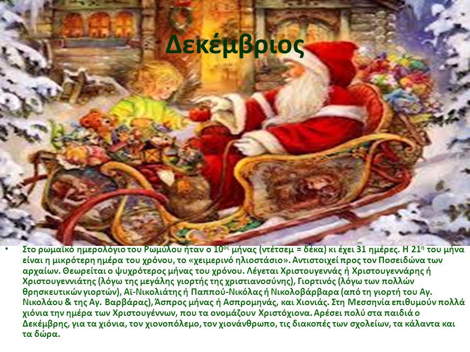Δεκέμβριος • Στο ρωμαϊκό ημερολόγιο του Ρωμύλου ήταν ο 10 ος μήνας (ντέτσεμ = δέκα) κι έχει 31 ημέρες. Η 21 η του μήνα είναι η μικρότερη ημέρα του χρό