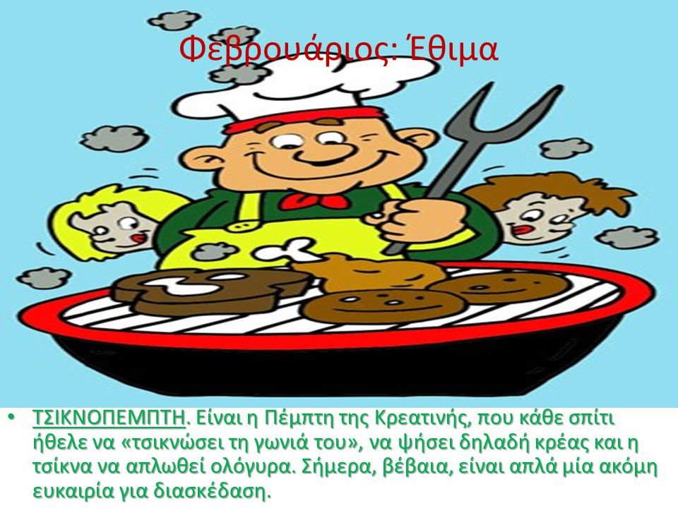 Φεβρουάριος: Έθιμα • ΤΣΙΚΝΟΠΕΜΠΤΗ. Είναι η Πέμπτη της Κρεατινής, που κάθε σπίτι ήθελε να «τσικνώσει τη γωνιά του», να ψήσει δηλαδή κρέας και η τσίκνα