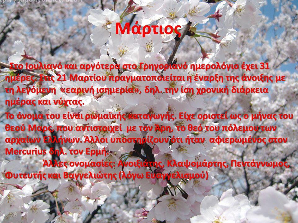Μάρτιος Στο Ιουλιανό και αργότερα στο Γρηγοριανό ημερολόγιο έχει 31 ημέρες. Στις 21 Μαρτίου πραγματοποιείται η έναρξη της άνοιξης με τη λεγόμενη «εαρι