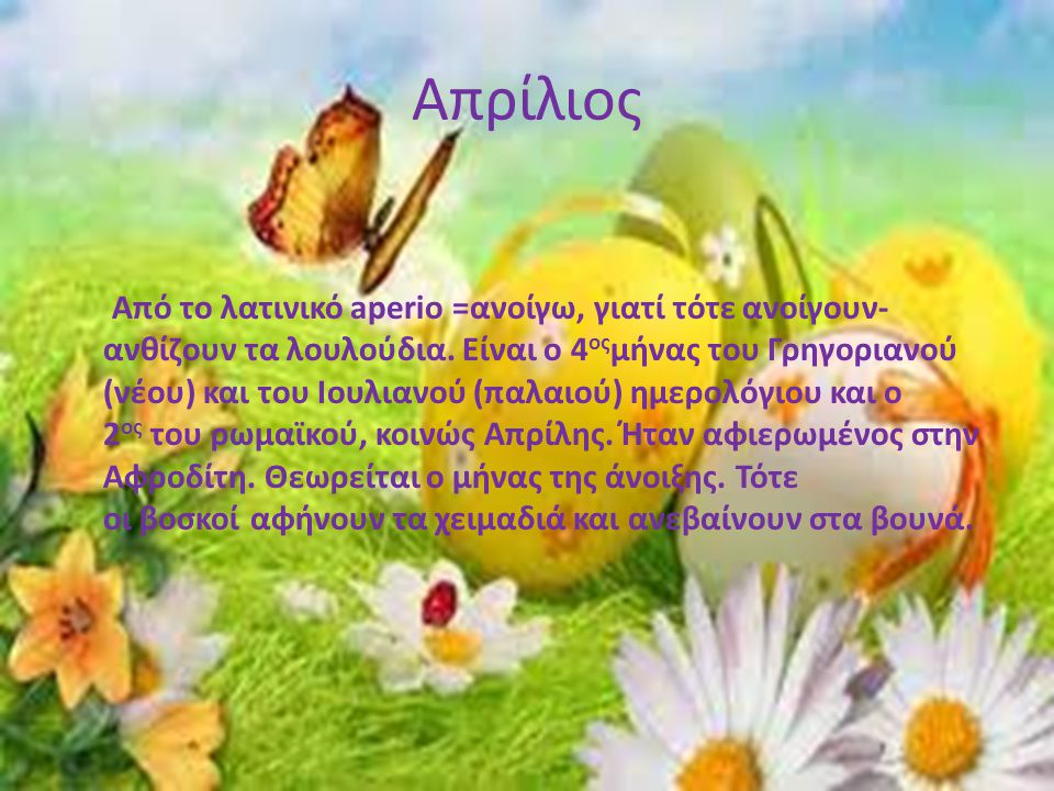 Απρίλιος Από το λατινικό aperio =ανοίγω, γιατί τότε ανοίγουν- ανθίζουν τα λουλούδια. Είναι ο 4 ος μήνας του Γρηγοριανού (νέου) και του Ιουλιανού (παλα