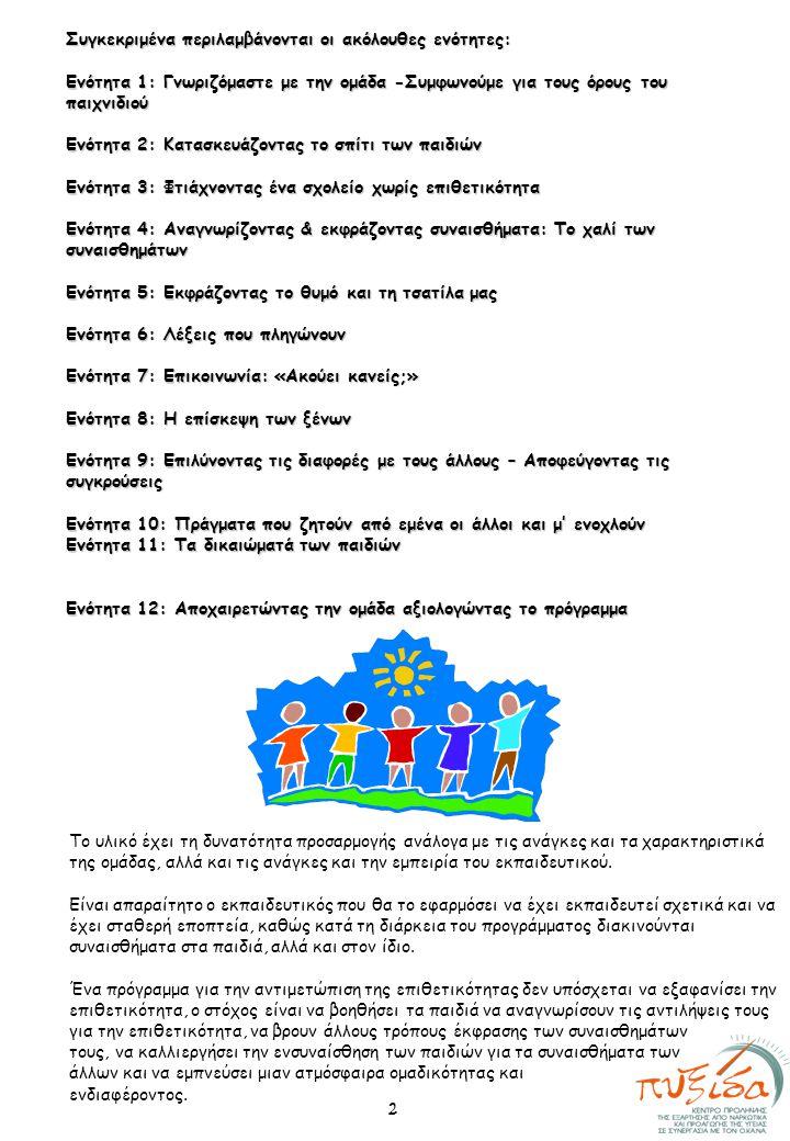 Συγκεκριμένα περιλαμβάνονται οι ακόλουθες ενότητες: Ενότητα 1: Γνωριζόμαστε με την ομάδα -Συμφωνούμε για τους όρους του παιχνιδιού Ενότητα 2: Κατασκευάζοντας το σπίτι των παιδιών Ενότητα 3: Φτιάχνοντας ένα σχολείο χωρίς επιθετικότητα Ενότητα 4: Αναγνωρίζοντας & εκφράζοντας συναισθήματα: Το χαλί των συναισθημάτων Ενότητα 5: Εκφράζοντας το θυμό και τη τσατίλα μας Ενότητα 6: Λέξεις που πληγώνουν Ενότητα 7: Επικοινωνία: «Ακούει κανείς;» Ενότητα 8: Η επίσκεψη των ξένων Ενότητα 9: Επιλύνοντας τις διαφορές με τους άλλους – Αποφεύγοντας τις συγκρούσεις Ενότητα 10: Πράγματα που ζητούν από εμένα οι άλλοι και μ' ενοχλούν Ενότητα 11: Τα δικαιώματά των παιδιών Ενότητα 12: Αποχαιρετώντας την ομάδα αξιολογώντας το πρόγραμμα Το υλικό έχει τη δυνατότητα προσαρμογής ανάλογα με τις ανάγκες και τα χαρακτηριστικά της ομάδας, αλλά και τις ανάγκες και την εμπειρία του εκπαιδευτικού.