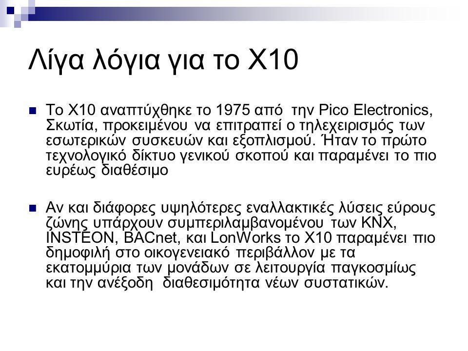 Λίγα λόγια για το Χ10  Το X10 αναπτύχθηκε το 1975 από την Pico Electronics, Σκωτία, προκειμένου να επιτραπεί ο τηλεχειρισμός των εσωτερικών συσκευών