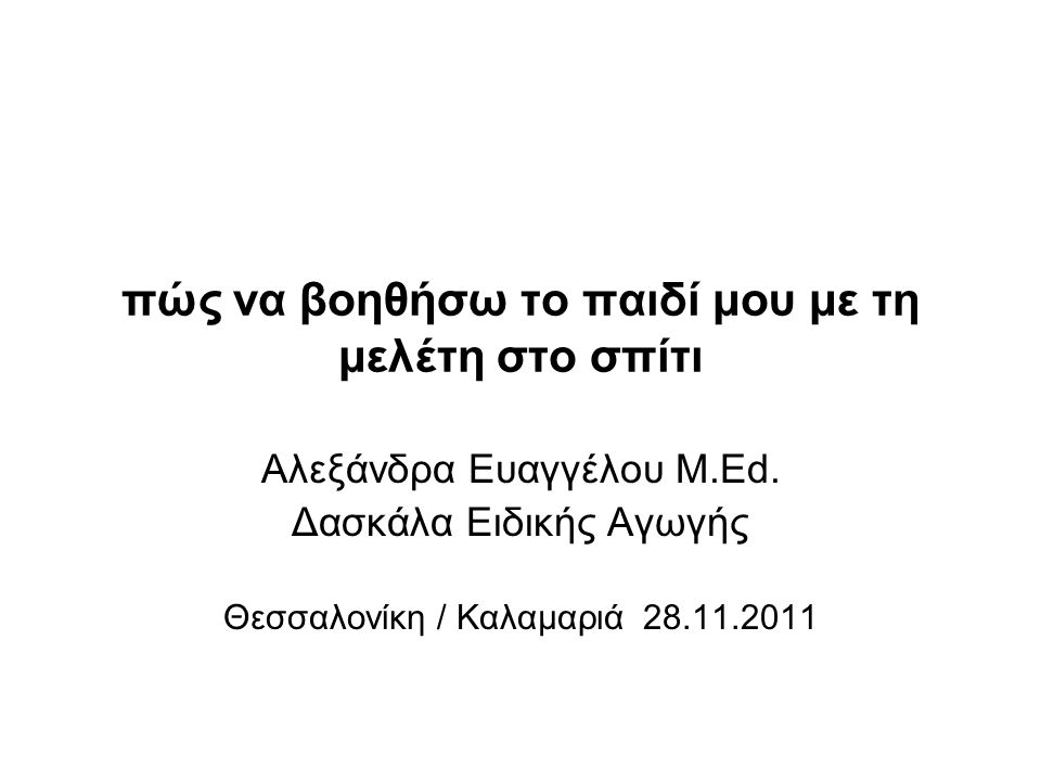 πώς να βοηθήσω το παιδί μου με τη μελέτη στο σπίτι Αλεξάνδρα Ευαγγέλου Μ.Εd. Δασκάλα Ειδικής Αγωγής Θεσσαλονίκη / Καλαμαριά 28.11.2011