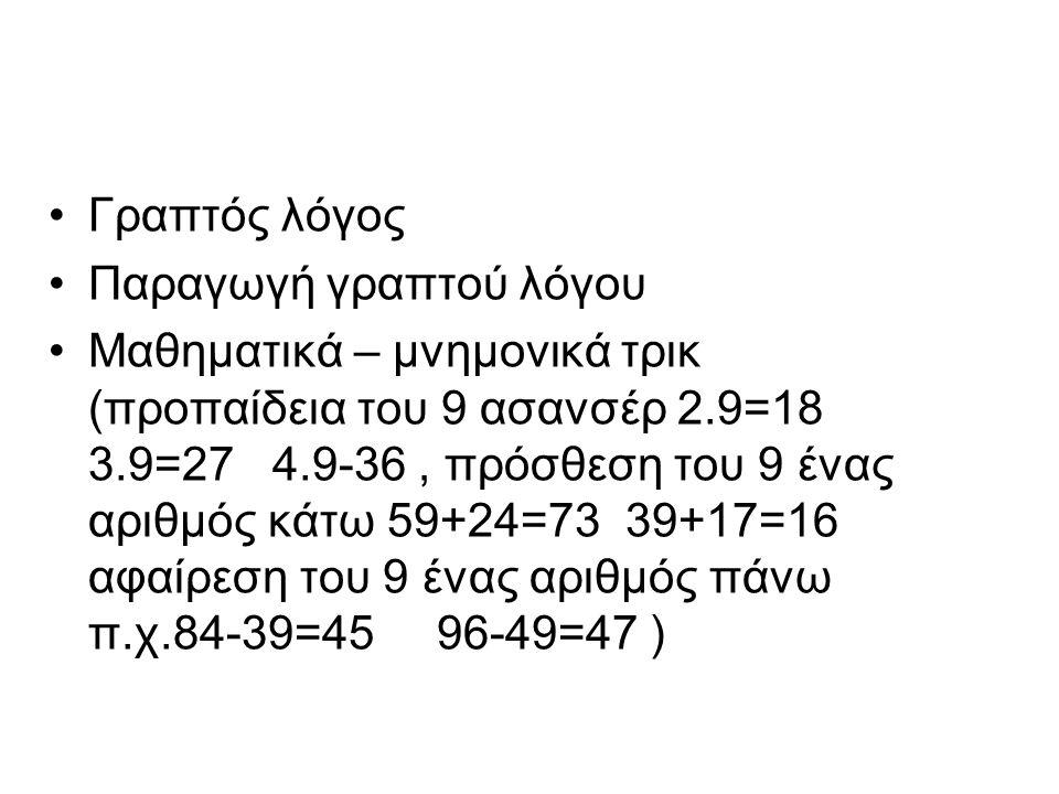 •Γραπτός λόγος •Παραγωγή γραπτού λόγου •Μαθηματικά – μνημονικά τρικ (προπαίδεια του 9 ασανσέρ 2.9=18 3.9=27 4.9-36, πρόσθεση του 9 ένας αριθμός κάτω 59+24=73 39+17=16 αφαίρεση του 9 ένας αριθμός πάνω π.χ.84-39=45 96-49=47 )