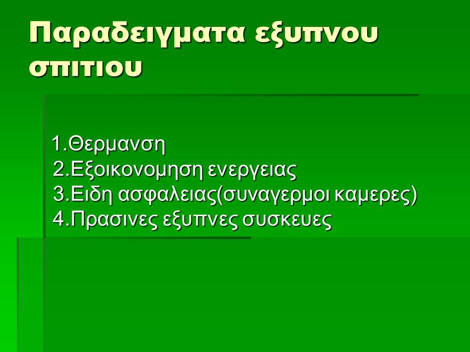 Παραδειγματα εξυπνου σπιτιου 1.Θερμανση 2.Εξοικονομηση ενεργειας 3.Ειδη ασφαλειας(συναγερμοι καμερες) 4.Πρασινες εξυπνες συσκευες 1.Θερμανση 2.Εξοικον