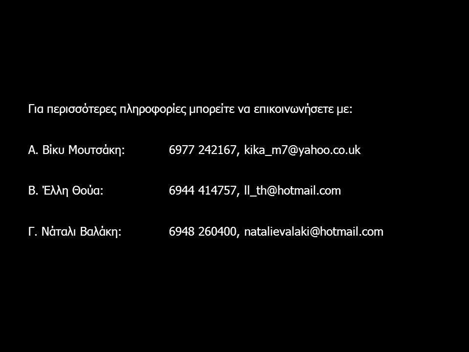 Για περισσότερες πληροφορίες μπορείτε να επικοινωνήσετε με: Α. Βίκυ Μουτσάκη: 6977 242167, kika_m7@yahoo.co.uk Β. Έλλη Θούα: 6944 414757, ll_th@hotmai