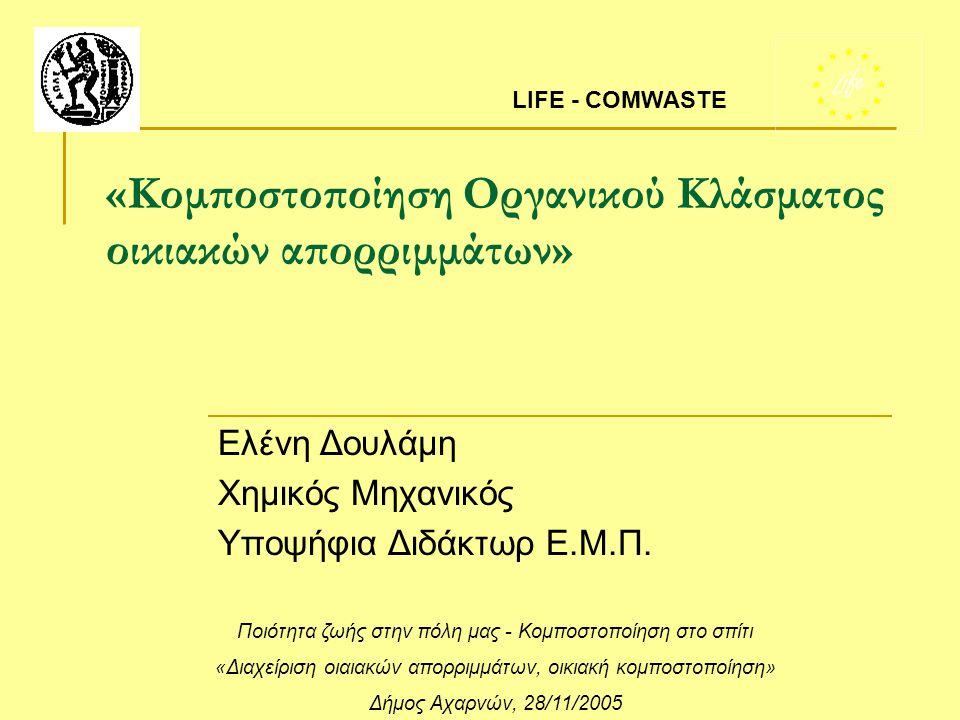 «Κομποστοποίηση Οργανικού Κλάσματος οικιακών απορριμμάτων» Ελένη Δουλάμη Χημικός Μηχανικός Υποψήφια Διδάκτωρ Ε.Μ.Π. LIFE - COMWASTE Ποιότητα ζωής στην