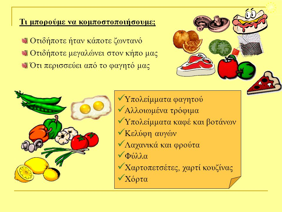 Τι μπορούμε να κομποστοποιήσουμε; Οτιδήποτε ήταν κάποτε ζωντανό Οτιδήποτε μεγαλώνει στον κήπο μας Ότι περισσεύει από το φαγητό μας  Υπολείμματα φαγητ
