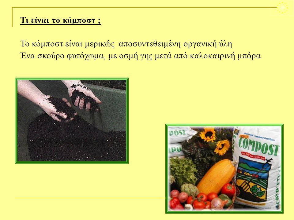 Τι είναι το κόμποστ ; Το κόμποστ είναι μερικώς αποσυντεθειμένη οργανική ύλη Ένα σκούρο φυτόχωμα, με οσμή γης μετά από καλοκαιρινή μπόρα