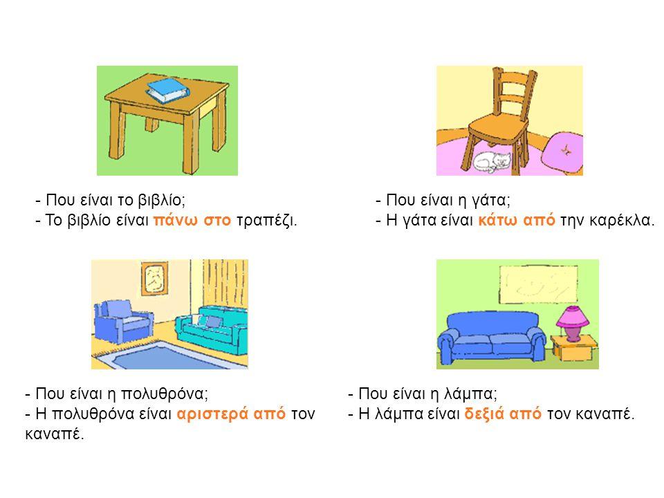 - Που είναι το βιβλίο; - Το βιβλίο είναι πάνω στο τραπέζι. - Που είναι η γάτα; - Η γάτα είναι κάτω από την καρέκλα. - Που είναι η πολυθρόνα; - Η πολυθ