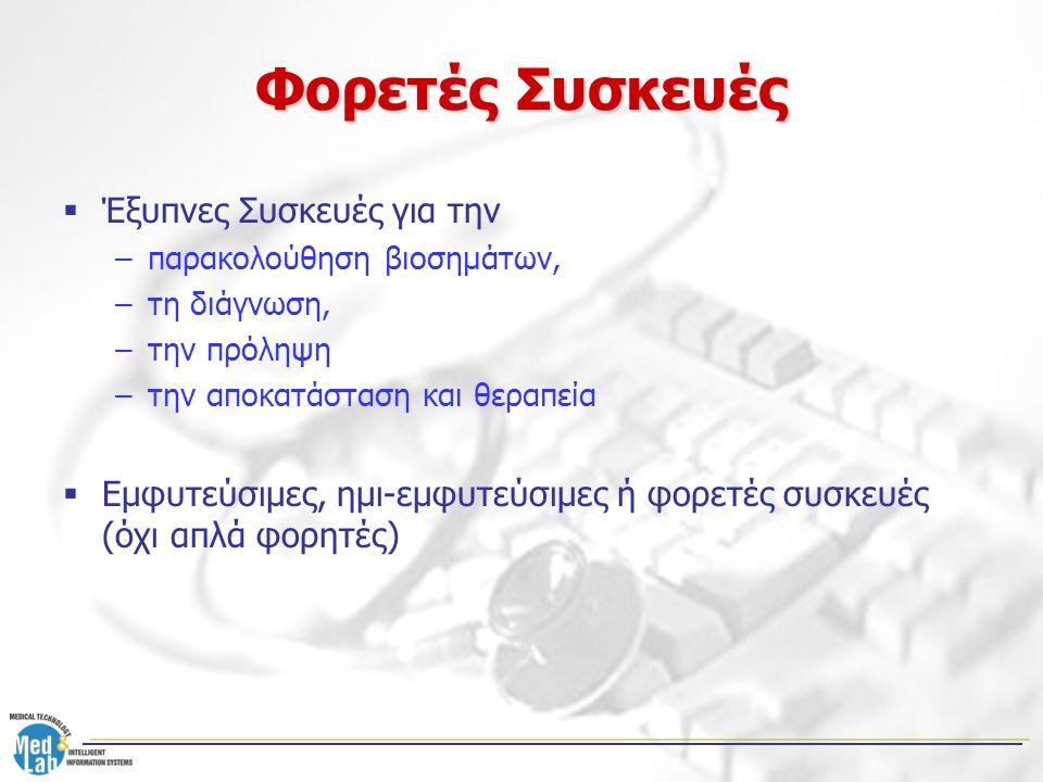 Φορετές Συσκευές  Έξυπνες Συσκευές για την –παρακολούθηση βιοσημάτων, –τη διάγνωση, –την πρόληψη –την αποκατάσταση και θεραπεία  Εμφυτεύσιμες, ημι-ε