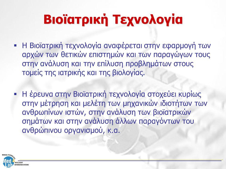 Βιοϊατρική Τεχνολογία  Η Βιοϊατρική τεχνολογία αναφέρεται στην εφαρμογή των αρχών των θετικών επιστημών και των παραγώγων τους στην ανάλυση και την ε