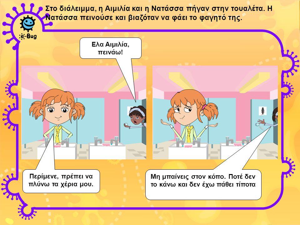 Στο διάλειμμα, η Αιμιλία και η Νατάσσα πήγαν στην τουαλέτα. Η Νατάσσα πεινούσε και βιαζόταν να φάει το φαγητό της. Ελα Αιμιλία, πεινάω! Περίμενε, πρέπ