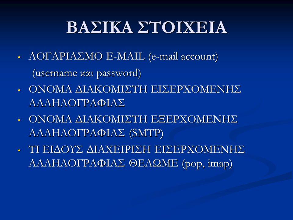 ΒΑΣΙΚΑ ΣΤΟΙΧΕΙΑ • ΛΟΓΑΡΙΑΣΜΟ E-MAIL (e-mail account) (username και password) (username και password) • ΟΝΟΜΑ ΔΙΑΚΟΜΙΣΤΗ ΕΙΣΕΡΧΟΜΕΝΗΣ ΑΛΛΗΛΟΓΡΑΦΙΑΣ • Ο