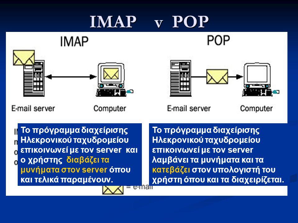 IMAP v POP To πρόγραμμα διαχείρισης Ηλεκρονικού ταχυδρομείου επικοινωνεί με τον server και ο χρήστης διαβάζει τα μυνήματα στον server όπου και τελικά