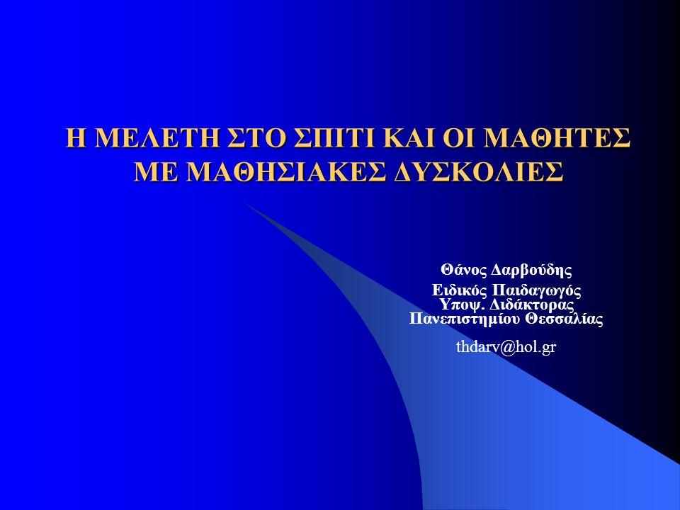 Η ΜΕΛΕΤΗ ΣΤΟ ΣΠΙΤΙ ΚΑΙ ΟΙ ΜΑΘΗΤΕΣ ΜΕ ΜΑΘΗΣΙΑΚΕΣ ΔΥΣΚΟΛΙΕΣ Θάνος Δαρβούδης Ειδικός Παιδαγωγός Υποψ. Διδάκτορας Πανεπιστημίου Θεσσαλίας thdarv@hol.gr