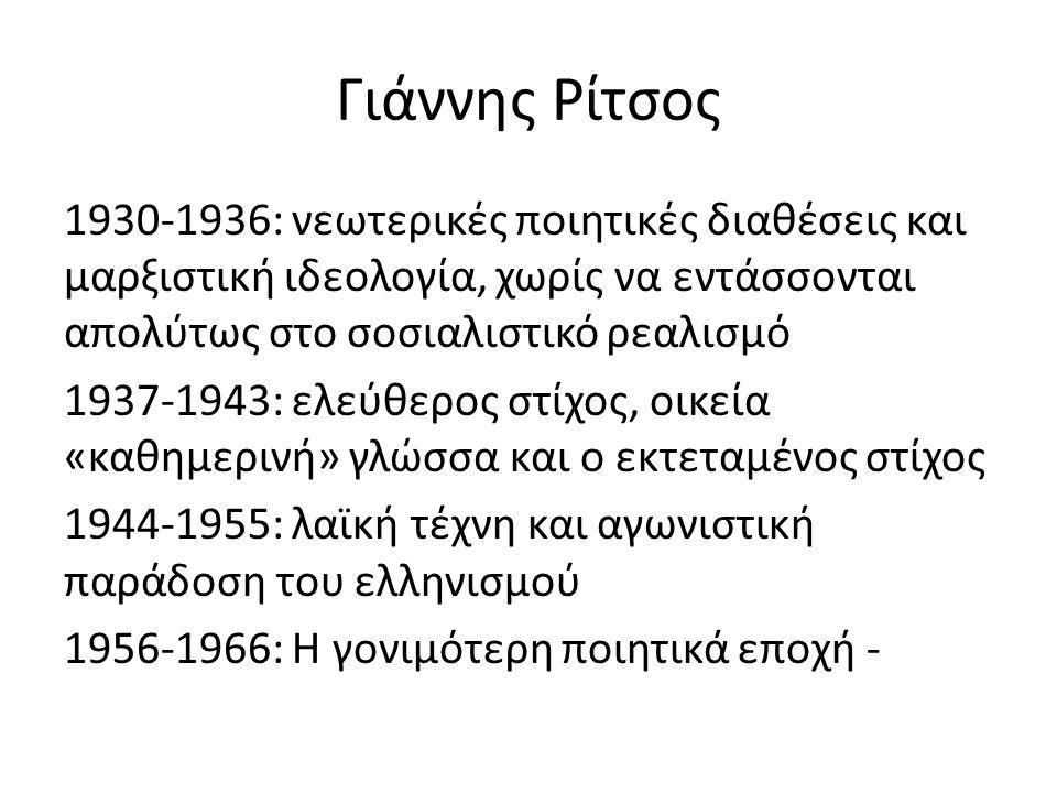 Γιάννης Ρίτσος 1930-1936: νεωτερικές ποιητικές διαθέσεις και μαρξιστική ιδεολογία, χωρίς να εντάσσονται απολύτως στο σοσιαλιστικό ρεαλισμό 1937-1943: