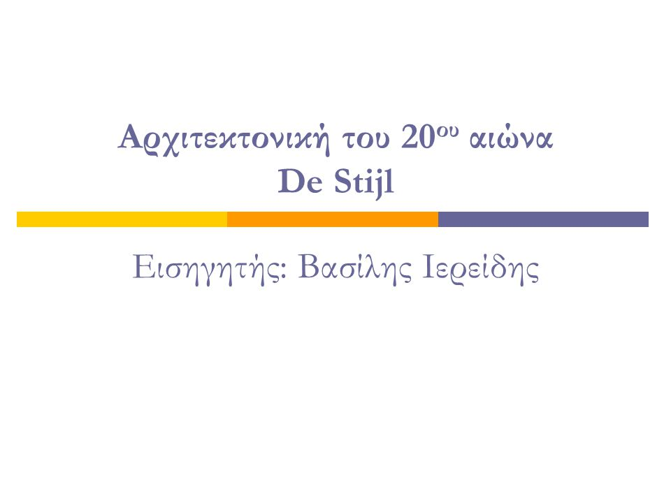 Αρχιτεκτονική του 20 ου αιώνα De Stijl Εισηγητής: Βασίλης Ιερείδης