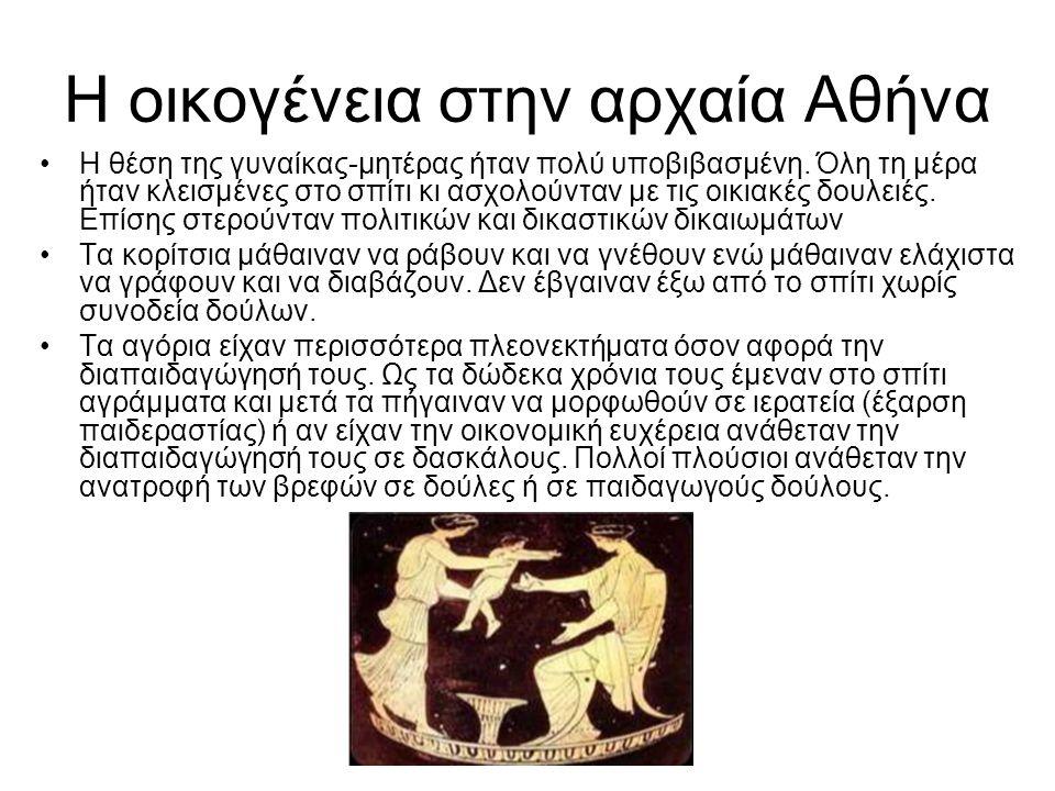 Η οικογένεια στην αρχαία Αθήνα •Η θέση της γυναίκας-μητέρας ήταν πολύ υποβιβασμένη. Όλη τη μέρα ήταν κλεισμένες στο σπίτι κι ασχολούνταν με τις οικιακ