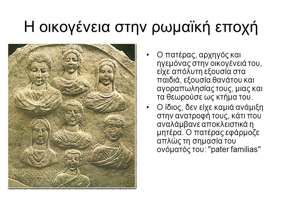Η οικογένεια στην ρωμαϊκή εποχή •Ο πατέρας, αρχηγός και ηγεμόνας στην οικογένειά του, είχε απόλυτη εξουσία στα παιδιά, εξουσία θανάτου και αγοραπωλησίας τους, μιας και τα θεωρούσε ως κτήμα του.