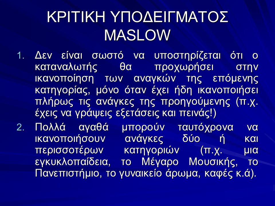 ΚΡΙΤΙΚΗ ΥΠΟΔΕΙΓΜΑΤΟΣ MASLOW 1. Δεν είναι σωστό να υποστηρίζεται ότι ο καταναλωτής θα προχωρήσει στην ικανοποίηση των αναγκών της επόμενης κατηγορίας,
