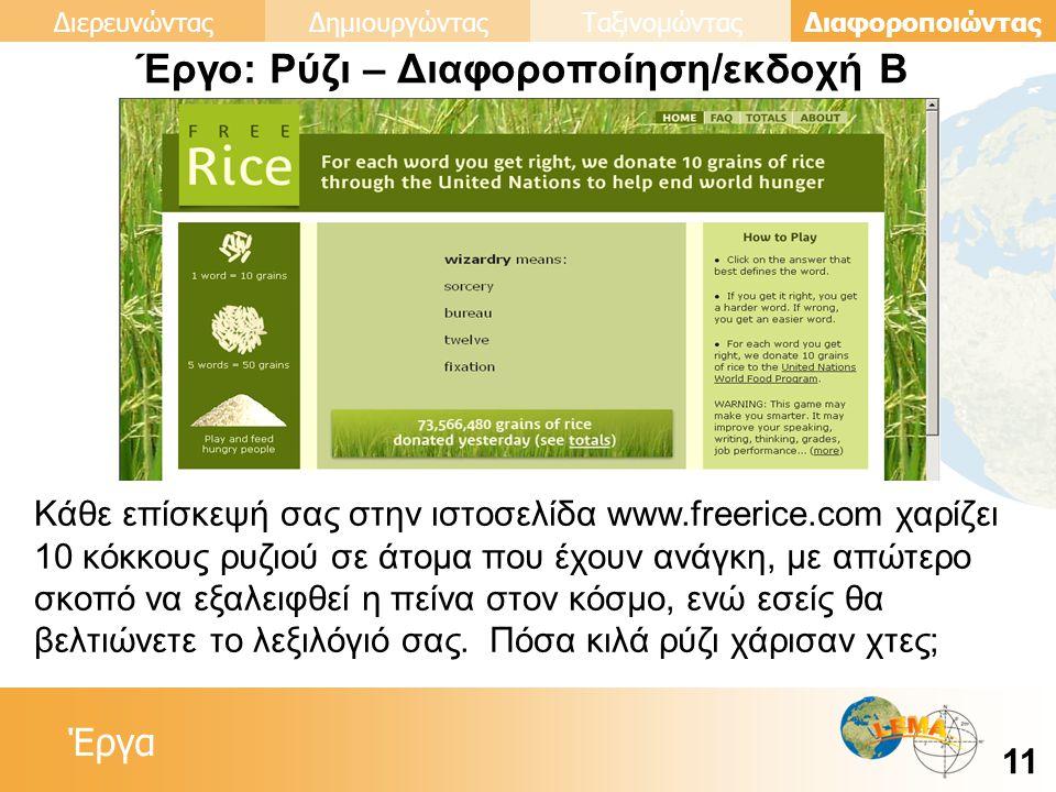 Έργα Διαφοροποιώντας 11 ΔιερευνώνταςΔημιουργώνταςΤαξινομώντας Έργο: Ρύζι – Διαφοροποίηση/εκδοχή Β Κάθε επίσκεψή σας στην ιστοσελίδα www.freerice.com χαρίζει 10 κόκκους ρυζιού σε άτομα που έχουν ανάγκη, με απώτερο σκοπό να εξαλειφθεί η πείνα στον κόσμο, ενώ εσείς θα βελτιώνετε το λεξιλόγιό σας.
