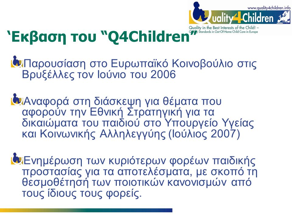 'Εκβαση του Q4Children Παρουσίαση στο Ευρωπαϊκό Κοινοβούλιο στις Βρυξέλλες τον Ιούνιο του 2006 Αναφορά στη διάσκεψη για θέματα που αφορούν την Εθνική Στρατηγική για τα δικαιώματα του παιδιού στο Υπουργείο Υγείας και Κοινωνικής Αλληλεγγύης (Ιούλιος 2007) Ενημέρωση των κυριότερων φορέων παιδικής προστασίας για τα αποτελέσματα, με σκοπό τη θεσμοθέτησή των ποιοτικών κανονισμών από τους ίδιους τους φορείς.