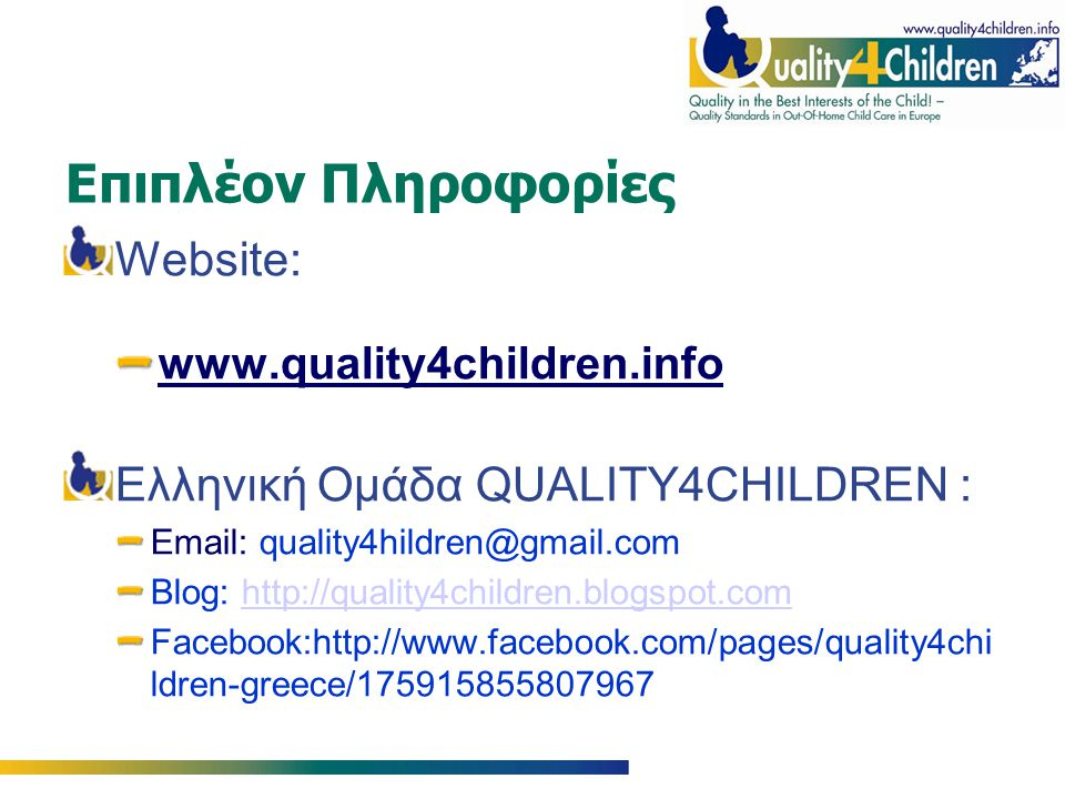 Επιπλέον Πληροφορίες Website: www.quality4children.info Ελληνική Ομάδα QUALITY4CHILDREN : Email: quality4hildren@gmail.com Blog: http://quality4childr
