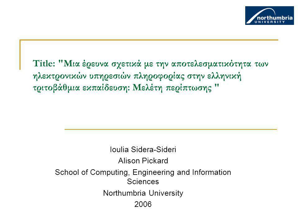 Title: Μια έρευνα σχετικά με την αποτελεσματικότητα των ηλεκτρονικών υπηρεσιών πληροφορίας στην ελληνική τριτοβάθμια εκπαίδευση: Μελέτη περίπτωσης Ioulia Sidera-Sideri Alison Pickard School of Computing, Engineering and Information Sciences Northumbria University 2006