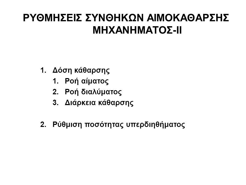 ΡΥΘΜΗΣΕΙΣ ΣΥΝΘΗΚΩΝ ΑΙΜΟΚΑΘΑΡΣΗΣ ΜΗΧΑΝΗΜΑΤΟΣ-ΙΙ 1.Δόση κάθαρσης 1.Ροή αίματος 2.Ροή διαλύματος 3.Διάρκεια κάθαρσης 2.Ρύθμιση ποσότητας υπερδιηθήματος